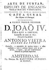 Arte de furtar: espelho de enganos, theatro de verdades, mostrador de horas minguadas, gazua geral dos reynos de Portugal : offerecida a el Rey nosso Senhor D. Joaõ IV, para que a emende