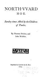 The Dramatic Works of Thomas Dekker: North-vvard hoe, by Thomas Decker and Iohn Webster. 1607. The famous history of Sir Thomas Wyat, by Thomas Dickers and Iohn Webster. 1607. The roaring girle. Or, Moll Cut-purse, by T. Middleton and T. Dekkar. London triumphing. 1612. If to be not good. the Dieul is in it. 1612