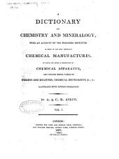 A Dictionary of Chemistry and Mineralogy: With an Account of the Processes Employed in Many of the Most Important Chemical Manufactures to which are Added a Description of Chemical Apparatus, and Various Useful Tables of Weights and Measures, Chemical Instruments, &c. &c