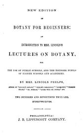 Botany for Beginners,: An Introduction to Mrs. Lincolns̓ Lectures on Botany for the Use of Public Schools, and the Younger Pupils of Higher Schools and Academies