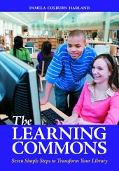 The Learning Commons: Seven Simple Steps to Transform Your Library: Seven Simple Steps to Transform Your Library