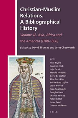 Christian Muslim Relations  A Bibliographical History  Volume 12 Asia  Africa and the Americas  1700 1800  PDF