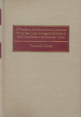 A Treatise on the Constitutional Limitations which Rest Upon the Legislative Power of the States of the American Union PDF