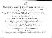 The Overture, Songs, Duets, Trios&Chorusses in the Comic Opera entitled The Island of St Marguerite, [the words written and the music partly selected by the Hon. J. St. John] ... adapted for the Harpsichord&Voice by Mr. Shaw
