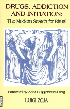 Drugs, Addiction And Initiation - The Modern Search for Ritual