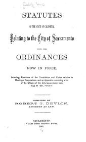 Statutes of the State of California Relating to the City of Sacramento, with the Ordinances Now in Force: Including Provisions of the Constitution and Codes Relative to Municipal Corporations, and an Appendix Containing a List of the Officers of the City Government from 1849 to 1881, Inclusive