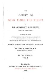 The Court of King James the First: To which are Added, Letters Illustrative of the Personal History of the Most Distinguished Characters in the Court of that Monarch and His Predecessors : in Two Volumes, Volume 1
