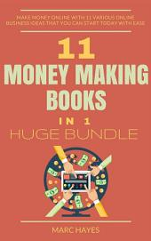11 Money Making Books in 1 Huge Bundle: Make Money Online With 11 Various Online Business Ideas That You Can Start Today With Ease