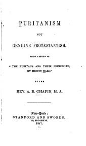 """Puritanism Not Genuine Protestantism: Being a Review of """"The Puritans and Their Principles, by Edwin Hall"""""""