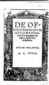 De officio principum, quod mandatum Dei præcipiat eis tollere abusus ecclesiasticos. Philip. Melanth