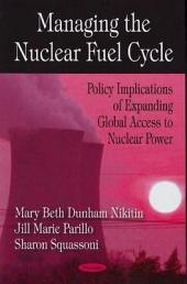 Managing the Nuclear Fuel Cycle: Policy Implications of Expanding Global Access to Nuclear Power