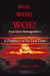 Woe! Woe! Woe! and then Armageddon: A Prophecy of the End Time