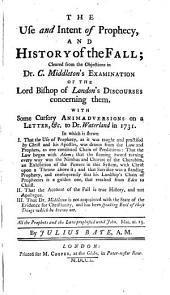 The Use and Intent of Prophecy, and History of the Fall: Cleared from the Objections in Dr. C. Middleton's Examination of the Lord Bishop of London's Discourses Concerning Them. With Some Cursory Animadversions on a Letter, &c. to Dr. Waterland in 1731. ... By Julius Bate, A.M.