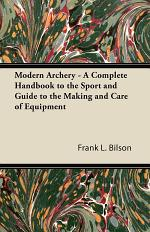 Modern Archery - A Complete Handbook to the Sport and Guide to the Making and Care of Equipment