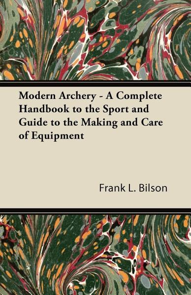 Modern Archery   A Complete Handbook to the Sport and Guide to the Making and Care of Equipment