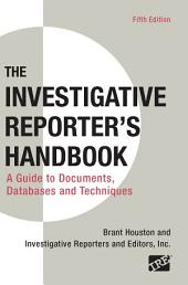 Investigative Reporter's Handbook: A Guide to Documents, Databases, and Techniques, Edition 5
