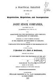 A Practical Treatise on the Act for the Registration, Regulation, and Incorporation of Joint Stock Companies: 7 & 8 Vict. Cap. 110, (as Amended by 10 & 11 Vict. Cap. 78.) with Directions for the Provisional and Complete Registration of Companies ; Intended as a Guide to Persons Concerned in the Formation and Management of Companies, Towards Compliance with the Provisions of the Registration Act ; to which is Added, a Precedent of a Deed of Settlement, Prepared and Settled in Conformity with the Provisions of the Act