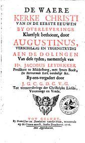 De Waere kerke Christi van in de eerste eeuwen bij overleveringe klaerlyk bethoont, door Augustinus, verschillig en tegenstrydig aen de dolingen van dese tyden