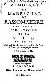 Memoires Du Mareschal De Bassompierre Contenant L'Histoire De Sa Vie Et De Ce Qui s'est fait de plus remarquable à la Cour de France pendant quelques années: Volume3