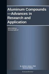 Aluminum Compounds—Advances in Research and Application: 2013 Edition: ScholarlyBrief