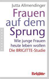 Frauen auf dem Sprung: Wie junge Frauen heute leben wollen - Die BRIGITTE-Studie