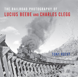 The Railroad Photography of Lucius Beebe and Charles Clegg PDF