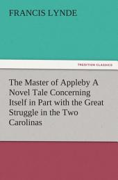 The Master of Appleby A Novel Tale Concerning Itself in Part with the Great Struggle in the Two Carolinas, but Chiefly with the Adventures Therein of Two Gentlemen Who Loved One and the Same Lady