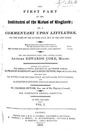 The First Part of the Institutes of the Laws of England: Or, a Commentary Upon Littleton : Not the Name of the Author Only, But of the Law Itself ... : Haec Ego Grandaevus Posui Tibi, Candide Lector, Volume 1