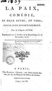 La Paix. Comédie en deux actes, en vers, suivie d'un divertissement, par... Aude. Représenté sur le théâtre de la République le 13 brumaire an VI...