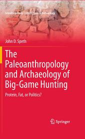 The Paleoanthropology and Archaeology of Big-Game Hunting: Protein, Fat, or Politics?