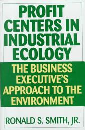 Profit Centers in Industrial Ecology: The Business Executive's Approach to the Environment