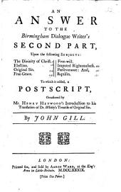 """An answer to the Birmingham Dialogue Writer's second part, upon the following subjects: the Divinity of Christ, Election, ... [Being remarks on pt. 2 of a pamphlet entitled """"A dialogue between a Baptist and a Churchman,"""" etc.] To which is added, a postscript, occasioned by H. Heywood's Introduction to his translation of Dr. Whitby's Treatise of Original Sin"""