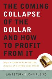 The Coming Collapse of the Dollar and How to Profit from It: Make a Fortune by Investing in Gold and Other Hard Assets