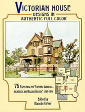 "Victorian House Designs in Authentic Full Color: 75 Plates from the ""Scientific American -- Architects and Builders Edition,"" 1885-1894"