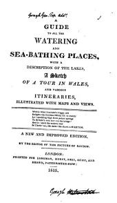 A guide to all the watering and sea-bathing places; with a description of the lakes; a sketch of a tour in Wales; and itineraries, by the editor of The picture of London