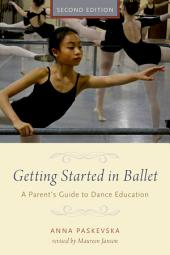 Getting Started in Ballet: A Parent's Guide to Dance Education, Edition 2