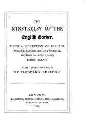 The Minstrelsy of the English Border: Being a Collection of Ballads, Ancient, Remodelled, and Original, Founded on Well Known Border Legends. With Illustrative Notes