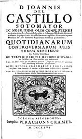 D. Joannis del Castillo Sotomayor ... Quotidianarum controversiarum juris: Sive tractatus nobilissimus de tertiis debitis regibus Hispaniae, ex fructibus, & rebus omnibus quae decimantur