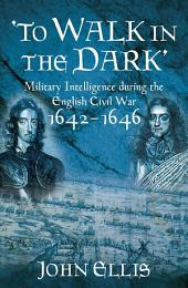 To Walk in the Dark: Military Intelligence in the English Civil War, 1642-1646