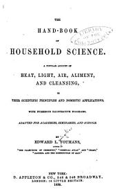 The Hand-book of Household Science: A Popular Account of Heat, Light, Air, Aliment, and Cleansing, in Their Scientific Principles and Domestic Applications. With Numerous Illustrative Diagrams. Adapted for Academies, Seminaries, and Schools