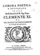 Corona poetica rinterzata in lode della Santità di N. Sig. Papa Clemente XI. da Gio. Mario de'Crescimbeni