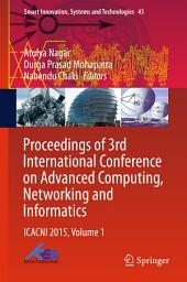 Proceedings of 3rd International Conference on Advanced Computing, Networking and Informatics: ICACNI 2015, Volume 1