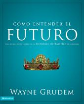 Cómo entender el futuro: Una de las siete partes de la teología sistemática de Grudem