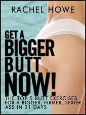 Get a Bigger Butt - NOW!: The Illustrated Guide to the Most Effective Ways to Get a Bigger, Firmer, Sexier Ass in 21 Days