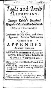 Light and truth triumphant: or, G. Keith's imagined Magick of Quakerism confirmed, utterly confounded and confronted by his own and divers ... authors testimonies collected in an appendix, etc