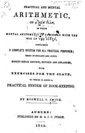Practical and Mental Arithmetic on a New Plan: In which Mental Arithmetic is Combined with the Use of the Slate, Containg a Complete System for All Practical Purposes; Being in Dollars and Cents ... With Exercises for the Slate, to which is Added a Practical System of Book-keeping
