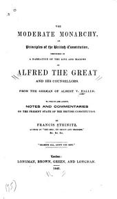 The Moderate Monarchy, Or Principles of the British Constitution, Described in a Narrative of the Life and Maxims of Alfred the Great and His Counsellors. From the German of Albert V. Haller