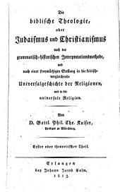 Die biblische Theologie, oder, Judaismus und Christianismus nach der grammatisch-historischen Interpretation und nach einer freymüthigen Stellung in die kritisch-vergleichende Universalgeschichte der Religionen, und in die universale Religion: Band 1