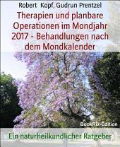 Therapien und planbare Operationen im Mondjahr 2017 - Behandlungen nach dem Mondkalender: Ein naturheilkundlicher Ratgeber