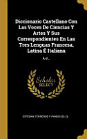 Diccionario Castellano Con Las Voces De Ciencias Y Artes Y Sus Correspondientes En Las Tres Lenguas Francesa  Latina    Italiana PDF
